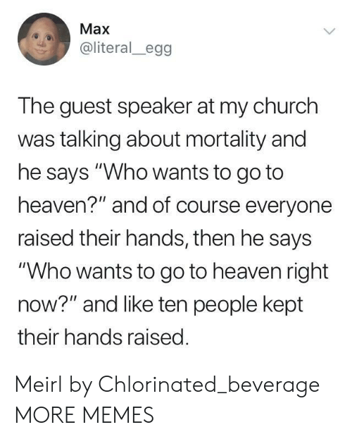 """Guest: Max  @literal_egg  The guest speaker at my church  was talking about mortality and  he says """"Who wants to go to  heaven?"""" and of course everyone  raised their hands, then he says  """"Who wants to go to heaven right  now?"""" and like ten people kept  their hands raised Meirl by Chlorinated_beverage MORE MEMES"""