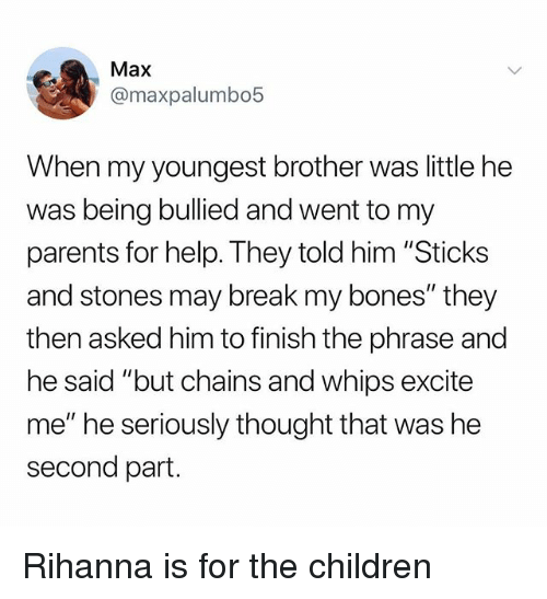 "Bones, Children, and Parents: Max  @maxpalumbo5  When my youngest brother was little he  was being bullied and went to my  parents for help. They told him ""Sticks  and stones may break my bones"" they  then asked him to finish the phrase and  he said ""but chains and whips excite  me"" he seriously thought that was he  second part. Rihanna is for the children"
