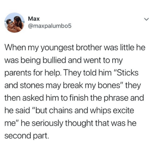 """Bones, Parents, and Break: Max  @maxpalumbo5  When my youngest brother was little he  was being bullied and went to my  parents for help. They told him """"Sticks  and stones may break my bones"""" they  then asked him to finish the phrase and  he said """"but chains and whips excite  me"""" he seriously thought that was he  second part."""