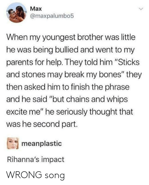 """Excite: Max  @maxpalumbo5  When my youngest brother was little  he was being bullied and went to my  parents for help. They told him """"Sticks  and stones may break my bones"""" they  then asked him to finish the phrase  and he said """"but chains and whips  excite me"""" he seriously thought that  was he second part.  meanplastic  Rihanna's impact WRONG song"""