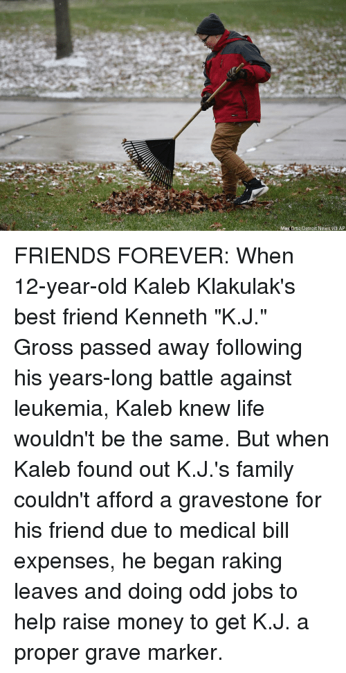 """gravestone: Max Ortiz/Detroit News via AP FRIENDS FOREVER: When 12-year-old Kaleb Klakulak's best friend Kenneth """"K.J."""" Gross passed away following his years-long battle against leukemia, Kaleb knew life wouldn't be the same. But when Kaleb found out K.J.'s family couldn't afford a gravestone for his friend due to medical bill expenses, he began raking leaves and doing odd jobs to help raise money to get K.J. a proper grave marker."""
