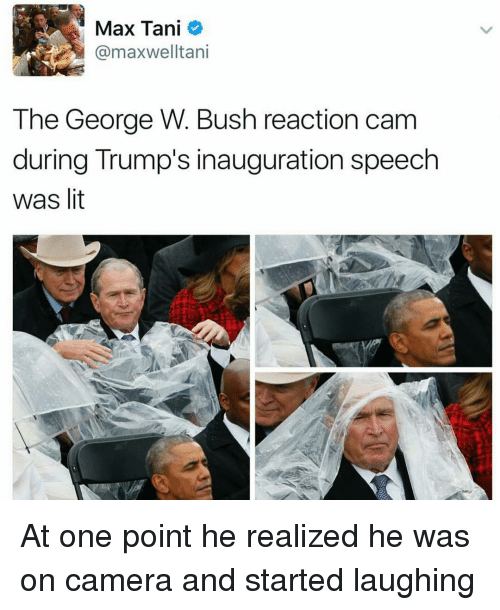 Trump Inauguration: Max Tani  @maxwel Itani  The George W. Bush reaction cam  during Trump's inauguration speech  was lit At one point he realized he was on camera and started laughing