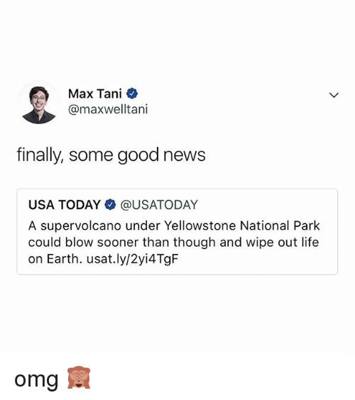 Life, News, and Omg: Max Tani  @maxwelltani  finally, some good news  USA TODAY @USATODAY  A supervolcano under Yellowstone National Park  could blow sooner than though and wipe out life  on Earth. usat.ly/2yi4TgF omg 🙈