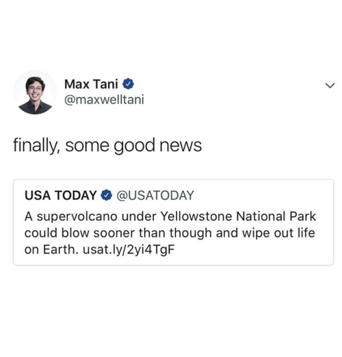 Usa Today: Max Tani  @maxwelltani  finally, some good news  USA TODAY @USATODAY  A supervolcano under Yellowstone National Park  could blow sooner than though and wipe out life  on Earth. usat.ly/2yi4TgF