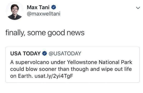 Usa Today: Max Tani  @maxwelltani  finally, some good news  USA TODAY@USATODAY  A supervolcano under Yellowstone National Park  could blow sooner than though and wipe out life  on Earth. usat.ly/2yi4 TgF