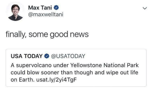 sooner: Max Tani  @maxwelltani  finally, some good news  USA TODAY@USATODAY  A supervolcano under Yellowstone National Park  could blow sooner than though and wipe out life  on Earth. usat.ly/2yi4 TgF
