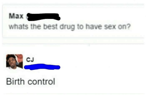 Memes, Sex, and Control: Max  whats the best drug to have sex on?  CJ  Birth control