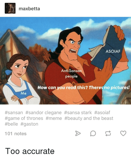 Thrones Meme: maxbetta  ASOIAF  Anti-Sansa  people  How can you read this? Theres no pictures!  Me  #sansan #sandor clegane #sansa stark #asoiaf  #game of thrones #meme #beauty and the beast  #belle #gaston  101 notes