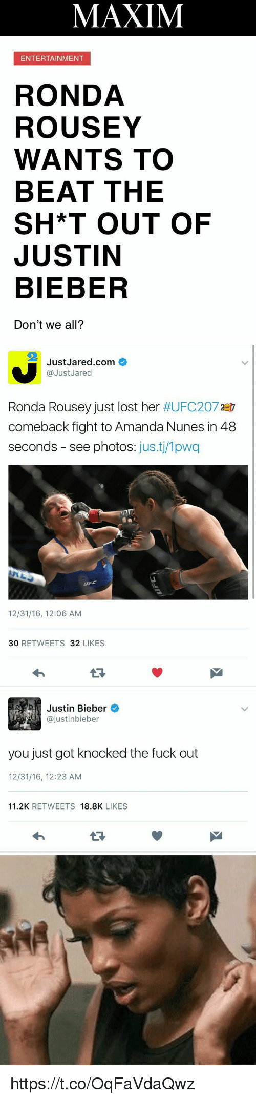 Amanda Nunes: MAXIM  ENTERTAINMENT  RONDA  ROUSEY  WANTS TO  BEAT THE  SH*T OUT OF  JUSTIN  BIEBER  Don't we all?   JustJared.com  @Just Jared  Ronda Rousey just lost her  #UFC2072er  comeback fight to Amanda Nunes in 48  seconds see photos  justi/1pwa  12/31/16, 12:06 AM  30 RET WEETS 32  LIKES   b Justin Bieber  ajustinbieber  you just got knocked the fuck out  12/31/16, 12:23 AM  11.2K  RETWEETS  18.8K  LIKES https://t.co/OqFaVdaQwz