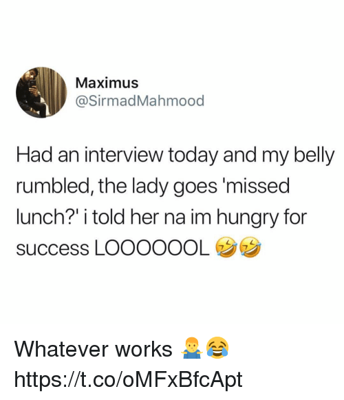 "Maximus: Maximus  @SirmadMahmood  Had an interview today and my belly  rumbled, the lady goes'missed  lunch?"" i told her na im hungry for  success LOOOOOOL Whatever works 🤷‍♂️😂 https://t.co/oMFxBfcApt"