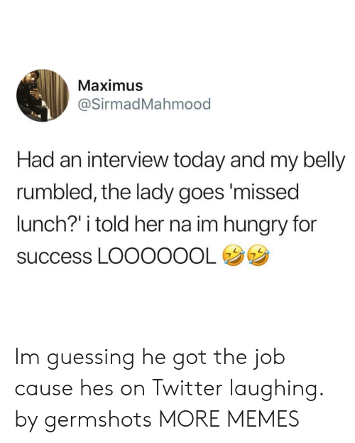 "Maximus: Maximus  @SirmadMahmood  Had an interview today and my belly  rumbled, the lady goes'missed  lunch?"" i told her na im hungry for  success LOOOOOOL Im guessing he got the job cause hes on Twitter laughing. by germshots MORE MEMES"