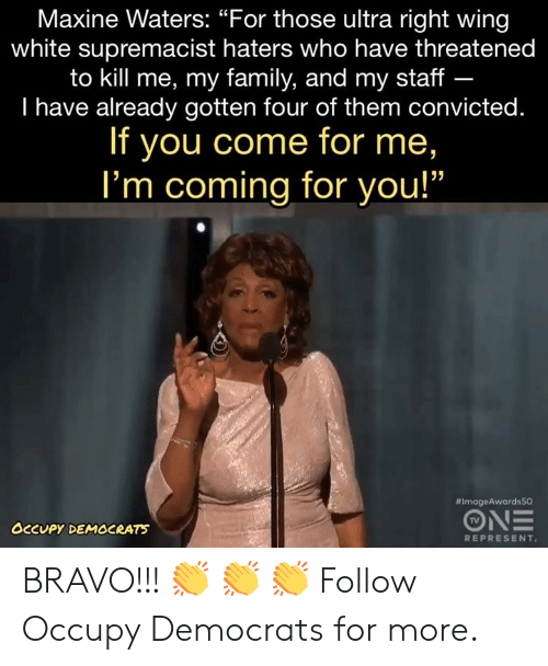 "Convicted: Maxine Waters: ""For those ultra right wing  white supremacist haters who have threatened  to kill me, my family, and my staff -  I have already gotten four of them convicted.  If you come for me,  I'm coming for you!""  #ImageAwardsSO  TV  OCCUPY DEMOCRATS  REPRESENT BRAVO!!! 👏 👏 👏   Follow Occupy Democrats for more."