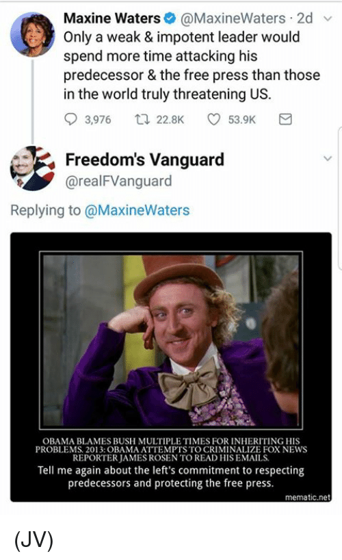 Tell Me Again: Maxine Waters@MaxineWaters 2d v  Only a weak & impotent leader would  spend more time attacking his  predecessor & the free press than those  in the world truly threatening US.  93,976ロ22.BK ㅇ 53.9K  Freedom's Vanguard  @realFVanguard  Replying to @MaxineWaters  OBAMA BLAMES BUSH MULTIPLE TIMES FOR INHERITING HIS  PROBLEMS. 2013: OBAMA ATTEMPTS TO CRIMINALIZE FOX NEWS  REPORTER JAMES ROSEN TO READ HIS EMAILS  Tell me again about the left's commitment to respecting  predecessors and protecting the free press.  mematic.net (JV)