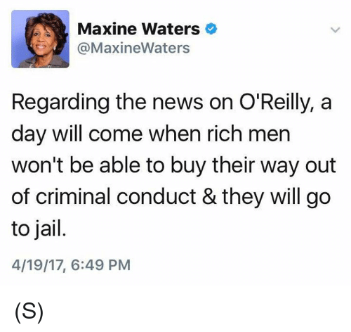 Jail, News, and Criminal: Maxine Waters  MaxineWaters  Regarding the news on O'Reilly, a  day will come when rich men  won't be able to buy their way out  of criminal conduct & they will go  to jail  4/19/17, 6:49 PM (S)