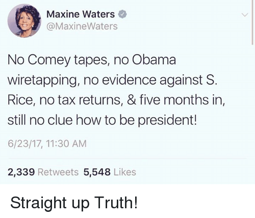 Memes, Obama, and How To: Maxine Waters  OMaxineWaters  No Comey tapes, no Obama  wiretapping, no evidence against S  Rice, no tax returns, & five months in,  still no clue how to be president!  6/23/17, 11:30 AM  2,339 Retweets 5,548 Likes Straight up Truth!