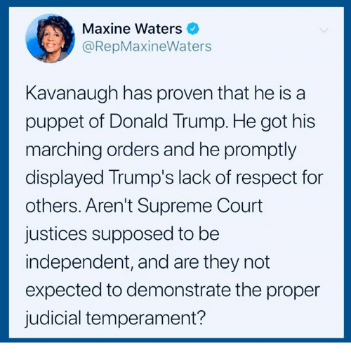puppet: Maxine Waters  @RepMaxineWaters  Kavanaugh has proven that he is a  puppet of Donald Trump. He got his  marching orders and he promptly  displayed Trump's lack of respect for  others. Aren't Supreme Court  justices supposed to be  independent, and are they not  expected to demonstrate the proper  judicial temperament?
