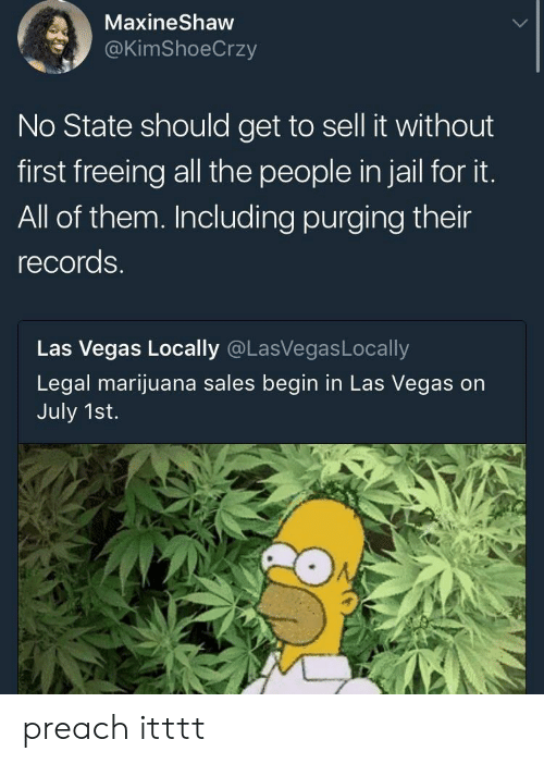 purging: MaxineShaw  @KimShoeCrzy  No State should get to sell it without  first freeing all the people in jail for it.  All of them. Including purging their  records.  Las Vegas Locally @LasVegasLocally  Legal marijuana sales begin in Las Vegas on  July 1st. preach itttt