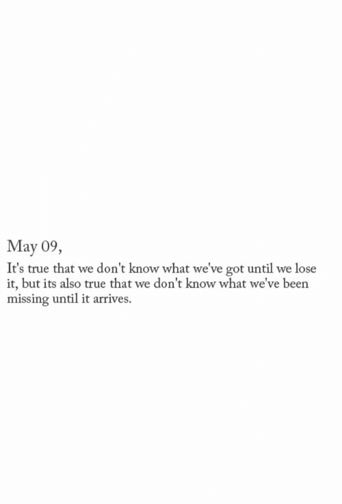 True That: May 09,  It's true that we don't know what we've got until we lose  it, but its also true that we don't know what we've been  missing until it arrives.