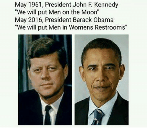 "Dank Memes: May 1961, President John F Kennedy  ""We will put Men on the Moon""  May 2016, President Barack Obama  ""We will put Men in Womens Restrooms"