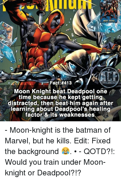 Batman, Memes, and Deadpool: MAY 2010  Fact #413  WSN KOMICF  Moon Knight beat Deadpool, one  time because he kept getting  distracted, then beat him again after  learning about Deadpool's healing  factor & its weaknesses - Moon-knight is the batman of Marvel, but he kills. Edit: Fixed the background 😂. • - QOTD?!: Would you train under Moon-knight or Deadpool?!?