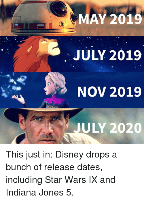 Disney, Memes, and Star Wars: MAY 2019  JULY 2019  NOV 2019  JULY 2020 This just in: Disney drops a bunch of release dates, including Star Wars IX and Indiana Jones 5.