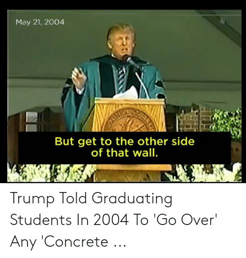 Other Side Of The Wall For You: May 21, 2004  But get to the other side  of that wall. Trump Told Graduating Students In 2004 To 'Go Over' Any 'Concrete ...