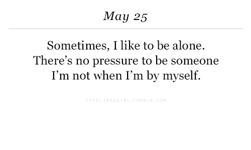 No Pressure: May 25  Sometimes, I like to be alone.  There's no pressure to be someone  I'm not when I'm by myself.
