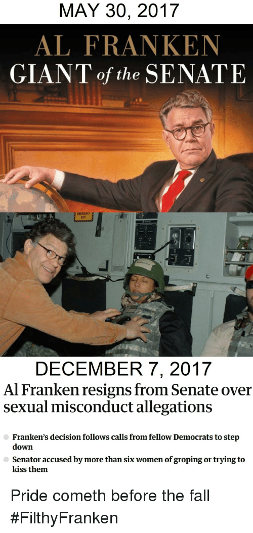 al franken: MAY 30, 2017  AL FRANKEN  GIANT of the SENATE  ERIT  DECEMBER 7, 2017  Al Franken resigns from Senate over  sexual misconduct allegations  Franken's decision follows calls from fellow Democrats to step  down  Senator accused by more than six women of groping or trying to  kiss them