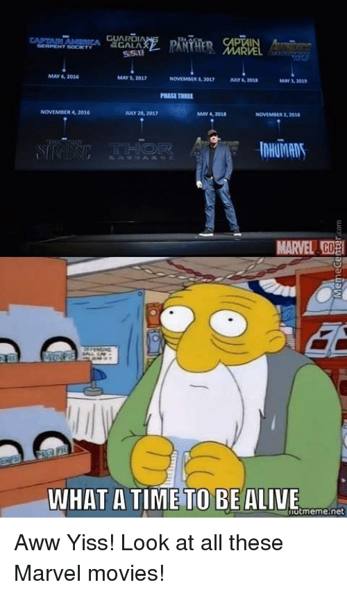 aww yiss: MAY 6, 2016  MAY 2012  2013  MAY 3,2015  PHASE THREE  R 4, 2016  JULY 28, 2017  MAY 4, 2018  NOWEMMER 2, 2018.  MARVEL  WHAT A TIME TO BE ALIVE  utmeme.net Aww Yiss! Look at all these Marvel movies!