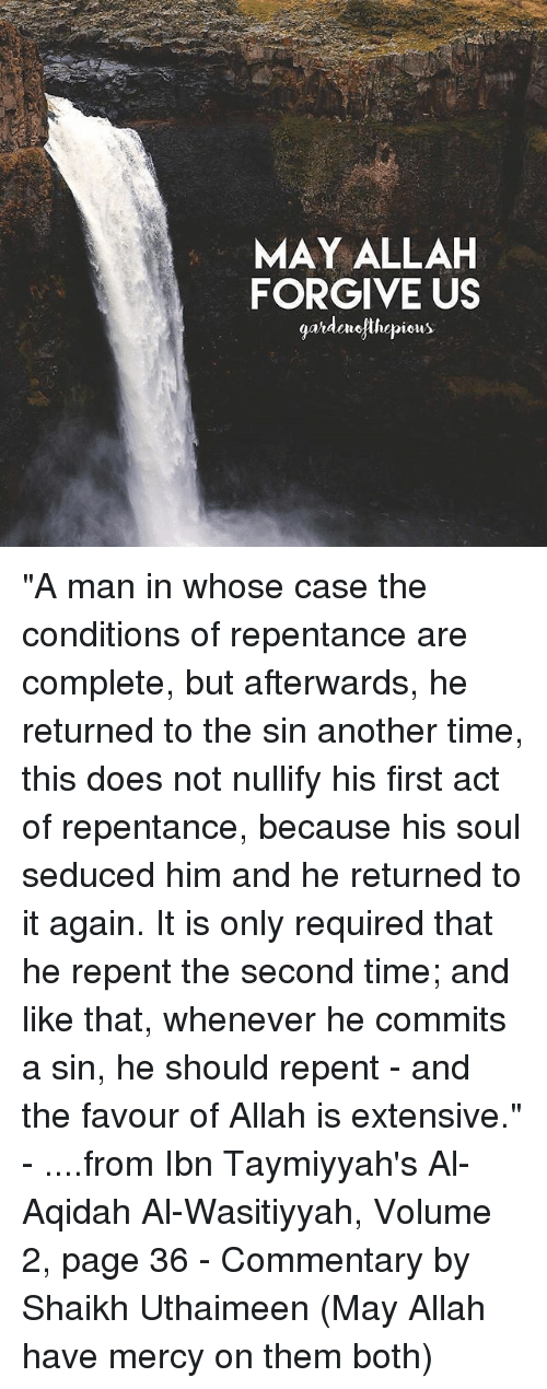 "Memes, Time, and Mercy: MAY ALLAH  FORGIVE US  garderofthepious ""A man in whose case the conditions of repentance are complete, but afterwards, he returned to the sin another time, this does not nullify his first act of repentance, because his soul seduced him and he returned to it again. It is only required that he repent the second time; and like that, whenever he commits a sin, he should repent - and the favour of Allah is extensive."" - ....from Ibn Taymiyyah's Al-Aqidah Al-Wasitiyyah, Volume 2, page 36 - Commentary by Shaikh Uthaimeen (May Allah have mercy on them both)"