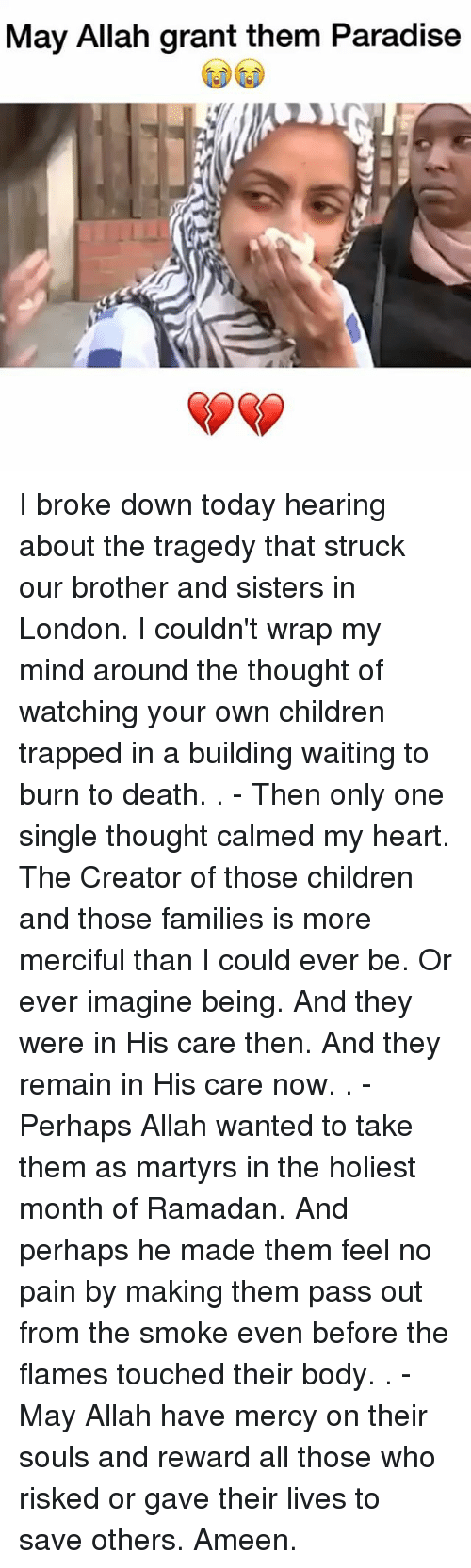Children, Memes, and Paradise: May Allah grant them Paradise I broke down today hearing about the tragedy that struck our brother and sisters in London. I couldn't wrap my mind around the thought of watching your own children trapped in a building waiting to burn to death. . - Then only one single thought calmed my heart. The Creator of those children and those families is more merciful than I could ever be. Or ever imagine being. And they were in His care then. And they remain in His care now. . - Perhaps Allah wanted to take them as martyrs in the holiest month of Ramadan. And perhaps he made them feel no pain by making them pass out from the smoke even before the flames touched their body. . - May Allah have mercy on their souls and reward all those who risked or gave their lives to save others. Ameen.