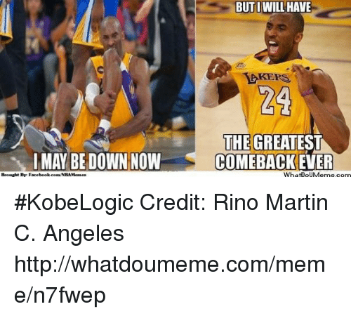 Rino: MAY BE DOWN NOW  Brought By Facebook.coa NBAMenaes  BUT I WILL HAVE  EKERS  THE GREATEST  COMEBACK EVER  WhatDoUMeme com #KobeLogic Credit: Rino Martin C. Angeles  http://whatdoumeme.com/meme/n7fwep