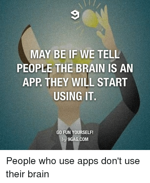 MAY BE IF WE TELL PEOPLE THE BRAIN IS AN APP THEY WILL