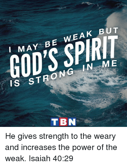 tbn: MAY-BE WEAK BUT  GOD'S SPIRIT  IS ST  TRONG IN-ME  TBN He gives strength to the weary and increases the power of the weak. Isaiah 40:29