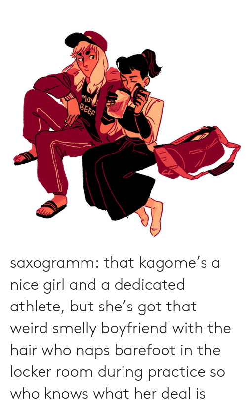 Naps: MAY  BEEF saxogramm: that kagome's a nice girl and a dedicated athlete, but she's got that weird smelly boyfriend with the hair who naps barefoot in the locker room during practice so who knows what her deal is