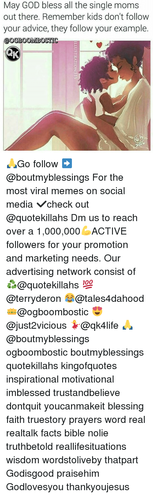 Advice, Facts, and God: May GOD bless all the single moms  out there. Remember kids don't follow  your advice, they follow your example.  OOGBOOMIBOSTIG 🙏Go follow ➡@boutmyblessings For the most viral memes on social media ✔check out @quotekillahs Dm us to reach over a 1,000,000💪ACTIVE followers for your promotion and marketing needs. Our advertising network consist of ♻@quotekillahs 💯@terryderon 😂@tales4dahood 👑@ogboombostic 😍@just2vicious 💃@qk4life 🙏@boutmyblessings ogboombostic boutmyblessings quotekillahs kingofquotes inspirational motivational imblessed trustandbelieve dontquit youcanmakeit blessing faith truestory prayers word real realtalk facts bible nolie truthbetold reallifesituations wisdom wordstoliveby thatpart Godisgood praisehim Godlovesyou thankyoujesus