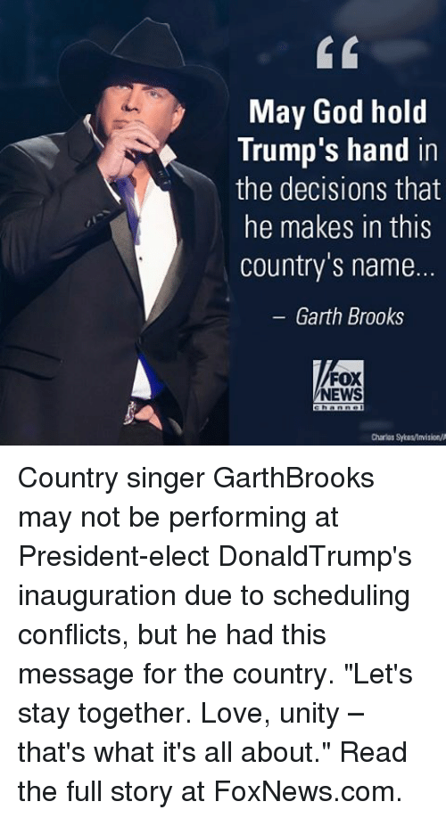 """Memes, Fox News, and Foxnews: May God hold  Trump's hand in  the decisions that  he makes in this  country's name.  Garth Brooks  FOX  NEWS  Charlos Syieslimision/A Country singer GarthBrooks may not be performing at President-elect DonaldTrump's inauguration due to scheduling conflicts, but he had this message for the country. """"Let's stay together. Love, unity – that's what it's all about."""" Read the full story at FoxNews.com."""