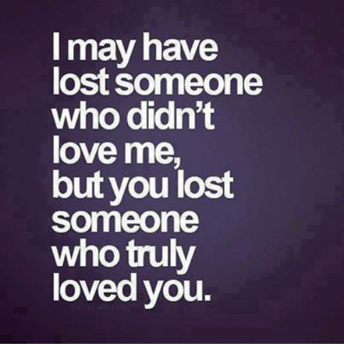 May Have Lost Someone Who Didn't Love Me But You Lost