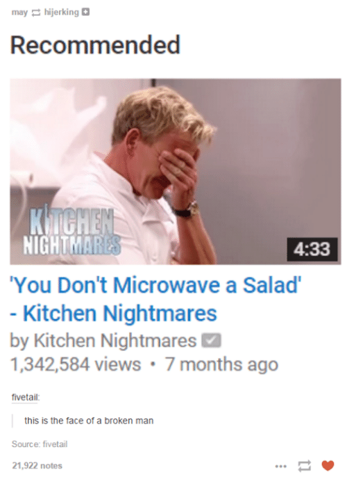 "Kitchen Nightmares: may hijerking  Recommended  NIGHT  4:33  ""You Don't Microwave a Salad'  Kitchen Nightmares  by Kitchen Nightmares M  1,342,584 views 7 months ago  fivetail  this is the face of a broken man  Source: fiveetail  21,922 notes"