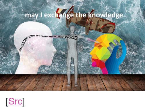 "Reddit, Knowledge, and Com: may I exchange the knowledge  sio  ne transponds the  wooD <p>[<a href=""https://www.reddit.com/r/surrealmemes/comments/8e2cmk/exchange_the_knowledge/"">Src</a>]</p>"
