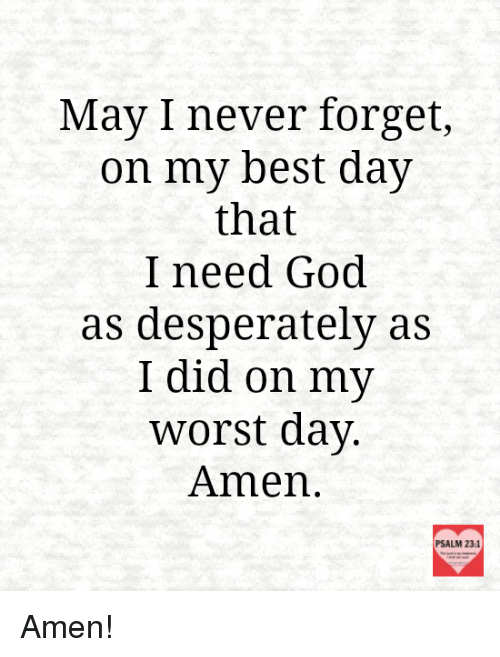 Desperate, Memes, and Desperation: May I never forget,  on my best day  that  I need God.  as desperately as  I did on my  worst day  Amen  PSALM 23:1 Amen!