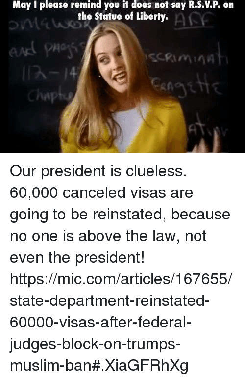 departed: May I please remind you it does not say R.S.VP on  the Statue of Liberty.  Chap Our president is clueless.   60,000 canceled visas are going to be reinstated, because no one is above the law, not even the president!  https://mic.com/articles/167655/state-department-reinstated-60000-visas-after-federal-judges-block-on-trumps-muslim-ban#.XiaGFRhXg