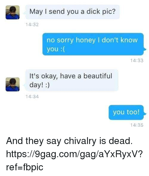 9gag, Beautiful, and Dank: May I send you a dick pic?  14:32  no sorry honey l don't know  you  14:33  It's okay, have a beautiful  day!  14:34  you too!  14:35 And they say chivalry is dead. https://9gag.com/gag/aYxRyxV?ref=fbpic