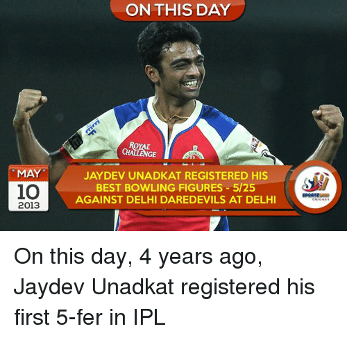 Memes, Best, and Bowling: MAY  io  2013  ON THIS DAY  GE  JAYDEV UNADKAT REGISTERED HIS  BEST BOWLING FIGURES 5/25  AGAINST DELHI DAREDEVILS AT DELHI On this day, 4 years ago, Jaydev Unadkat registered his first 5-fer in IPL