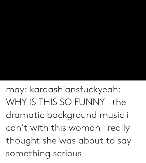 About To Say Something: may:  kardashiansfuckyeah:  WHY IS THIS SO FUNNY    the dramatic background music i can't with this woman i really thought she was about to say something serious