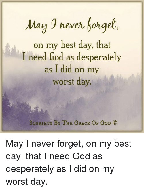 Desperate, God, and Memes: May never forget  on my best day, that  I need God as desperately  as I did on my  worst day.  SOBRIETY BY THE GRACE OF GoD  (C) May I never forget, on my best day, that I need God as desperately as I did on my worst day.