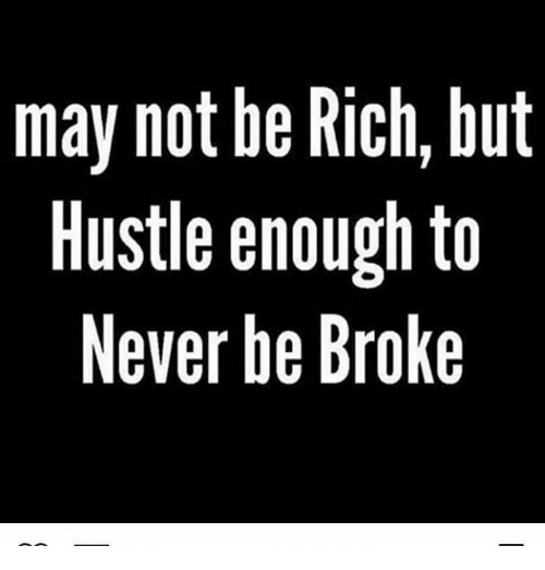 Being broke: may not be Rich, but  Hustle enough to  Never be Broke