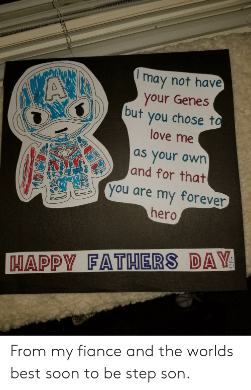 happy fathers day: may not have  your Genes  but you chose to  VAX  love me  as your own  and for that  you are my forever  hero  HAPPY FATHERS DAY From my fiance and the worlds best soon to be step son.