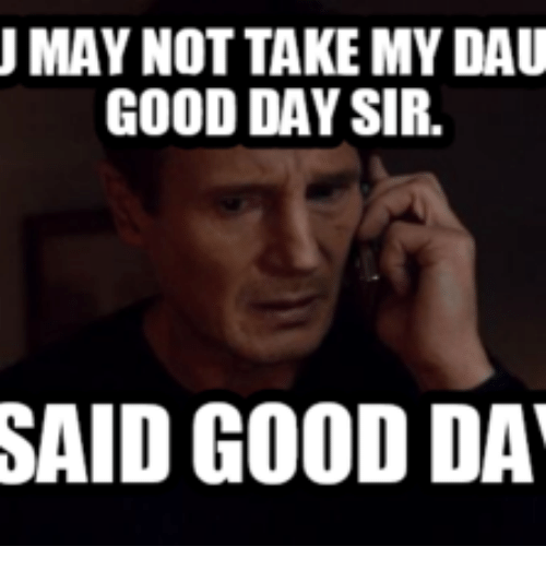 I Said Good Day Meme: MAY NOT TAKEMY DAU  GOOD DAY SIR.  SAID GOOD DA