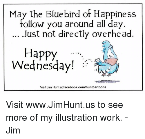 happy wednesday: May the Bluebird of Happiness  Follow you around all day  Just not directly overhead.  Happy  Wednesday!  Visit Jim Hunt at facebook.com/huntcartoons Visit www.JimHunt.us to see more of my illustration work.  -Jim